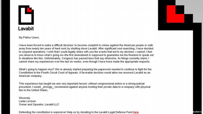 A screen grab taken from the main page of Lavabit.com website on August 9, 2013 shows a letter posted by Lavabit LLC owner Ladar Levison. Lavabit, an encrypted email service believed to have been used by American fugitive Edward Snowden, shut down abruptly on Thursday amid a legal fight that appeared to involve U.S. government attempts to win access to customer information. I have been forced to make a difficult decision: to become complicit in crimes against the American people, or walk away from nearly 10 years of hard work by shutting down Lavabit, Lavabit LLC owner Ladar Levison wrote in the letter. Levison said he has decided to suspend operations but was barred from discussing the events over the past six weeks that led to his decision. REUTERS/Lavabit.com (UNITED STATES - Tags: POLITICS SOCIETY SCIENCE TECHNOLOGY) FOR EDITORIAL USE ONLY. NOT FOR SALE FOR MARKETING OR ADVERTISING CAMPAIGNS