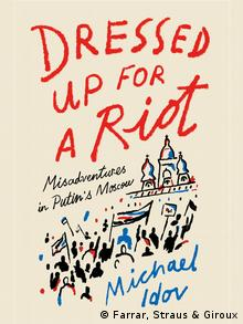Cover Dressed Up for a Riot: Misadventures in Putin's Moscow (Farrar, Straus & Giroux)