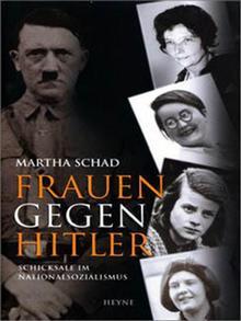 Martha Schad: Frauen gegen Hitler