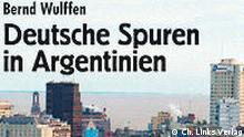 Bernd Wulffen: Deutsche Spuren in Argentinien Ch. Links Verlag Schönhauser Allee 36 10435 Berlin www.christoph-links-verlag.de